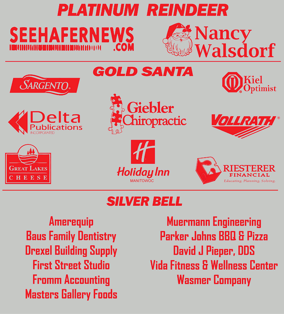 Platinum Reindeer: Seehafernews.com, Nancy Walsdorf. Gold Santa: Sargento, Kiel Optimists, Delta Publications, Giebler Chiropractic, The Vollrath Company, Great Lakes Cheese, Holiday Inn - Manitowoc, Riesterer Financial. Silver Bell:Amerequip, Baus Family Dentistry, Drexel Building Supply, First Street Studio, Fromm Accounting, Masters Gallery Foods, Muermann Engineering, Parker Johns BBQ & Pizza, David J Pieper DDS, Vida Fitness & Wellness Center, Wasmer Company.